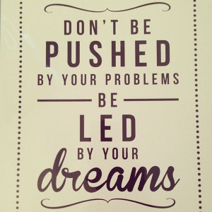 Dont-be-pushed-by-your-problems-be-led-by-your-dreams